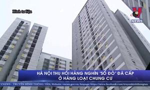 [Video] Hà Nội thu hồi hàng nghìn 'sổ đỏ' đã cấp ở hàng loạt chung cư