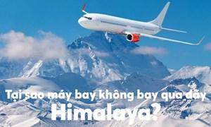 [Video] Tại sao máy bay không bay qua dãy Himalaya?