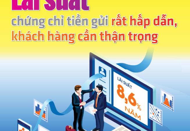 [Infographics] Lãi suất chứng chỉ tiền gửi rất hấp dẫn, khách hàng cần thận trọng